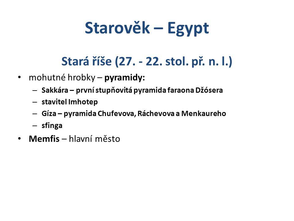 Starověk – Egypt Stará říše (27. - 22. stol. př. n. l.) mohutné hrobky – pyramidy: – Sakkára – první stupňovitá pyramida faraona Džósera – stavitel Im