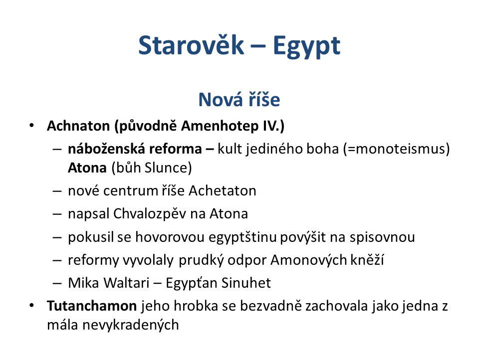 Starověk – Egypt Nová říše Achnaton (původně Amenhotep IV.) – náboženská reforma – kult jediného boha (=monoteismus) Atona (bůh Slunce) – nové centrum