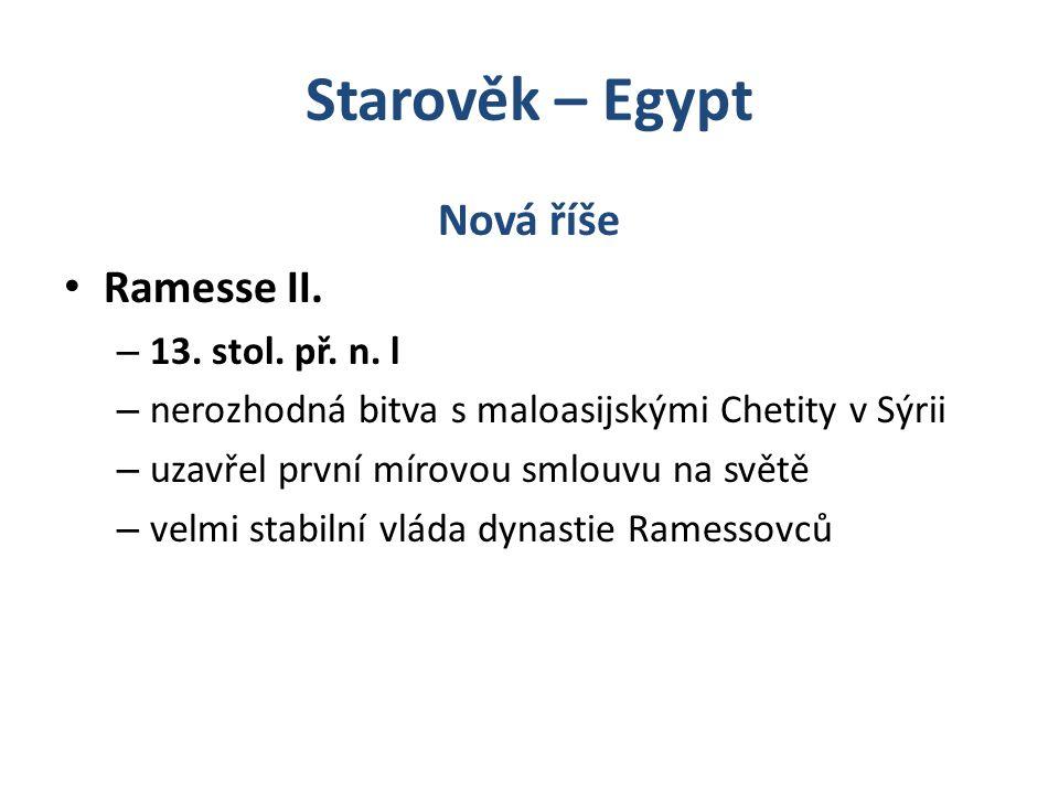 Starověk – Egypt Nová říše Ramesse II. – 13. stol. př. n. l – nerozhodná bitva s maloasijskými Chetity v Sýrii – uzavřel první mírovou smlouvu na svět