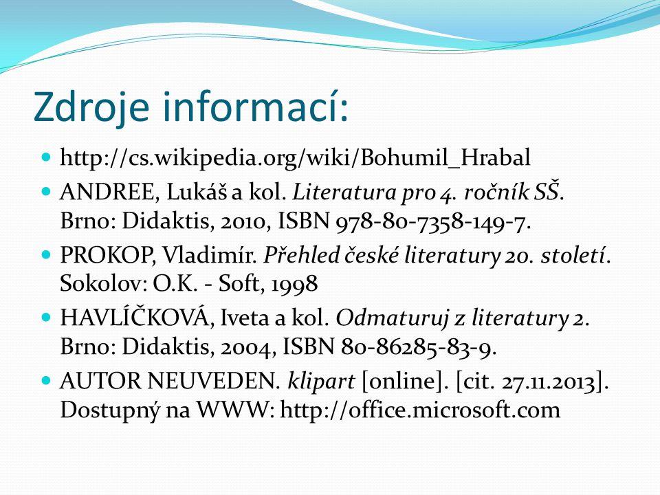 Zdroje informací: http://cs.wikipedia.org/wiki/Bohumil_Hrabal ANDREE, Lukáš a kol. Literatura pro 4. ročník SŠ. Brno: Didaktis, 2010, ISBN 978-80-7358