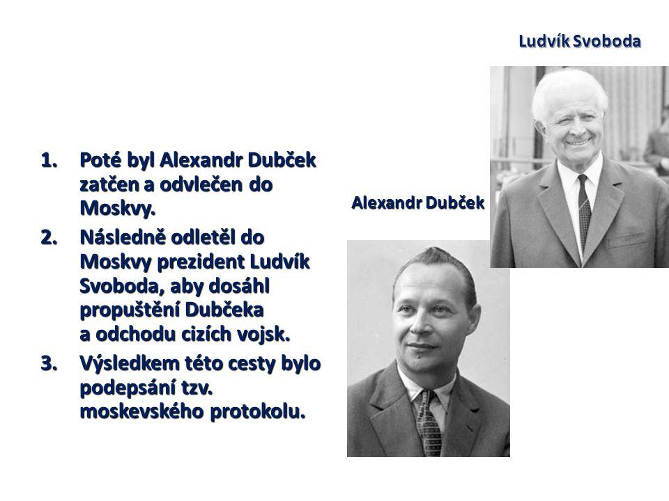 1.Poté byl Alexandr Dubček zatčen a odvlečen do Moskvy. 2.Následně odletěl do Moskvy prezident Ludvík Svoboda, aby dosáhl propuštění Dubčeka a odchodu