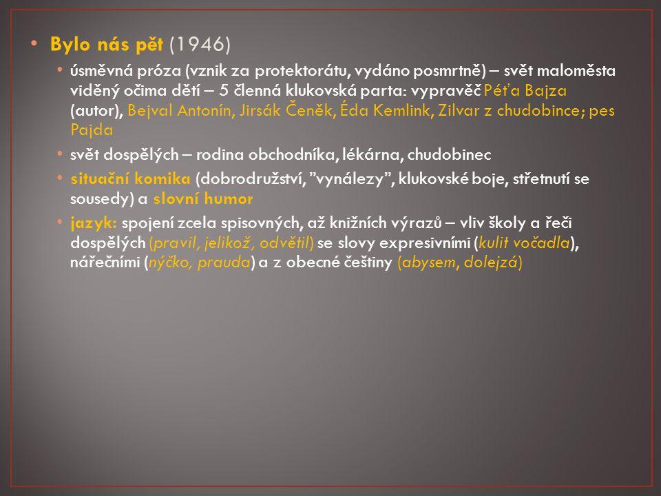 Bylo nás pět (1946) úsměvná próza (vznik za protektorátu, vydáno posmrtně) – svět maloměsta viděný očima dětí – 5 členná klukovská parta: vypravěč Péťa Bajza (autor), Bejval Antonín, Jirsák Čeněk, Éda Kemlink, Zilvar z chudobince; pes Pajda svět dospělých – rodina obchodníka, lékárna, chudobinec situační komika (dobrodružství, vynálezy , klukovské boje, střetnutí se sousedy) a slovní humor jazyk: spojení zcela spisovných, až knižních výrazů – vliv školy a řeči dospělých (pravil, jelikož, odvětil) se slovy expresivními (kulit vočadla), nářečními (nýčko, prauda) a z obecné češtiny (abysem, dolejzá)