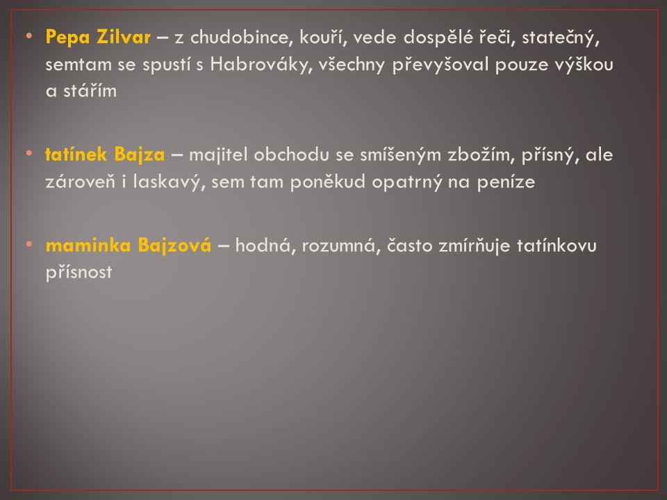 Pepa Zilvar – z chudobince, kouří, vede dospělé řeči, statečný, semtam se spustí s Habrováky, všechny převyšoval pouze výškou a stářím tatínek Bajza – majitel obchodu se smíšeným zbožím, přísný, ale zároveň i laskavý, sem tam poněkud opatrný na peníze maminka Bajzová – hodná, rozumná, často zmírňuje tatínkovu přísnost