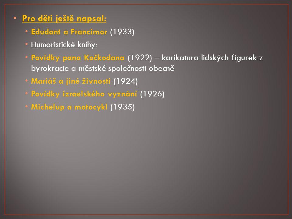 Pro děti ještě napsal: Edudant a Francimor (1933) Humoristické knihy: Povídky pana Kočkodana (1922) – karikatura lidských figurek z byrokracie a městské společnosti obecně Mariáš a jiné živnosti (1924) Povídky izraelského vyznání (1926) Michelup a motocykl (1935)