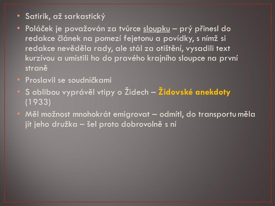Satirik, až sarkastický Poláček je považován za tvůrce sloupku – prý přinesl do redakce článek na pomezí fejetonu a povídky, s nímž si redakce nevěděla rady, ale stál za otištění, vysadili text kurzívou a umístili ho do pravého krajního sloupce na první straně Proslavil se soudničkami S oblibou vyprávěl vtipy o Židech – Židovské anekdoty (1933) Měl možnost mnohokrát emigrovat – odmítl, do transportu měla jít jeho družka – šel proto dobrovolně s ní