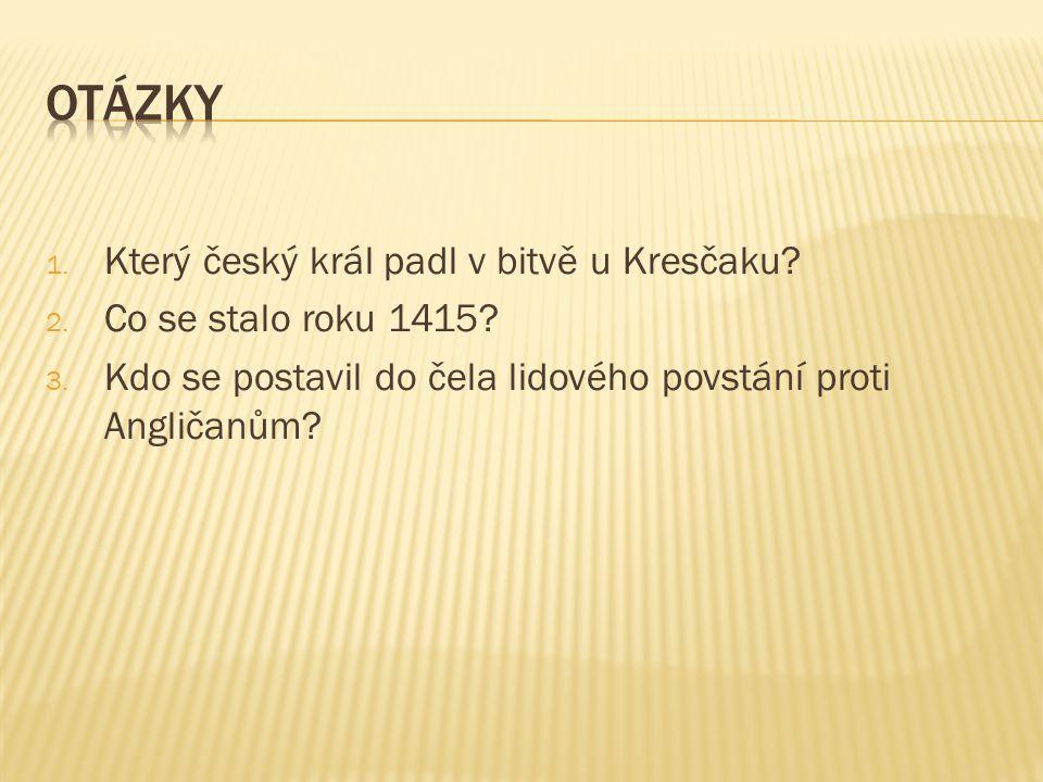 1. Který český král padl v bitvě u Kresčaku. 2. Co se stalo roku 1415.