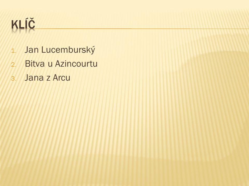 1. Jan Lucemburský 2. Bitva u Azincourtu 3. Jana z Arcu