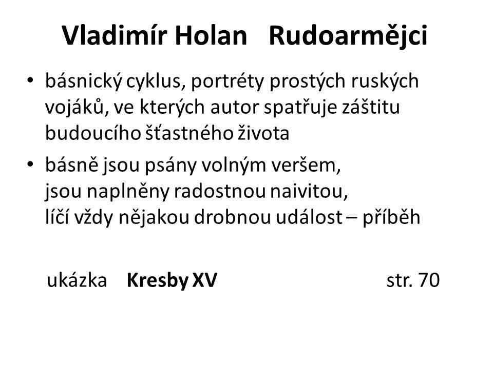 Vladimír Holan Rudoarmějci básnický cyklus, portréty prostých ruských vojáků, ve kterých autor spatřuje záštitu budoucího šťastného života básně jsou psány volným veršem, jsou naplněny radostnou naivitou, líčí vždy nějakou drobnou událost – příběh ukázka Kresby XV str.