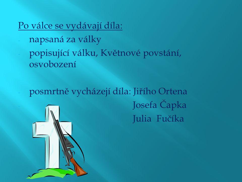 Po válce se vydávají díla: - napsaná za války - popisující válku, Květnové povstání, osvobození - posmrtně vycházejí díla: Jiřího Ortena - Josefa Čapka - Julia Fučíka