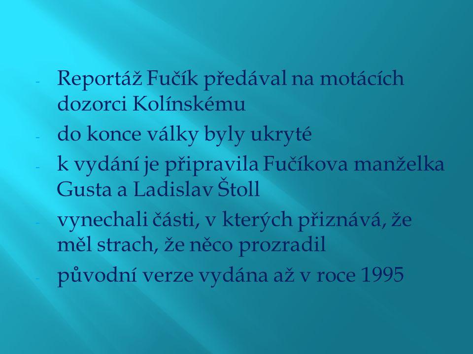- Reportáž Fučík předával na motácích dozorci Kolínskému - do konce války byly ukryté - k vydání je připravila Fučíkova manželka Gusta a Ladislav Štoll - vynechali části, v kterých přiznává, že měl strach, že něco prozradil - původní verze vydána až v roce 1995