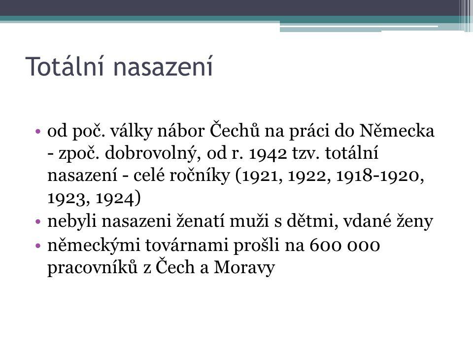 Totální nasazení od poč. války nábor Čechů na práci do Německa - zpoč. dobrovolný, od r. 1942 tzv. totální nasazení - celé ročníky (1921, 1922, 1918-1
