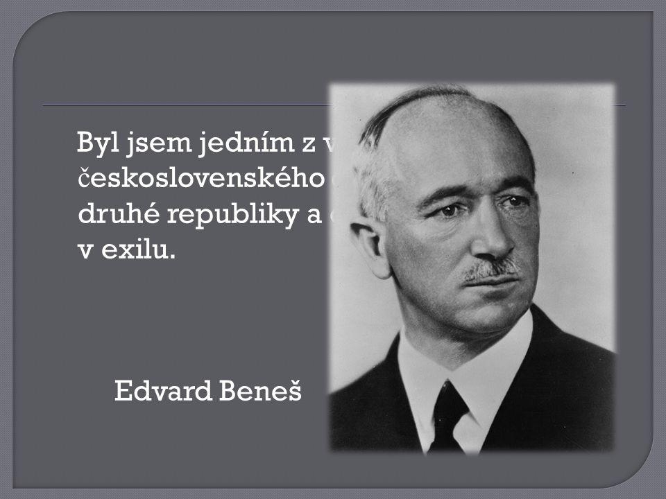 Byl jsem jedním z v ů dc ů prvního č eskoslovenského odboje. V období druhé republiky a okupace jsem ž il v exilu. Edvard Beneš