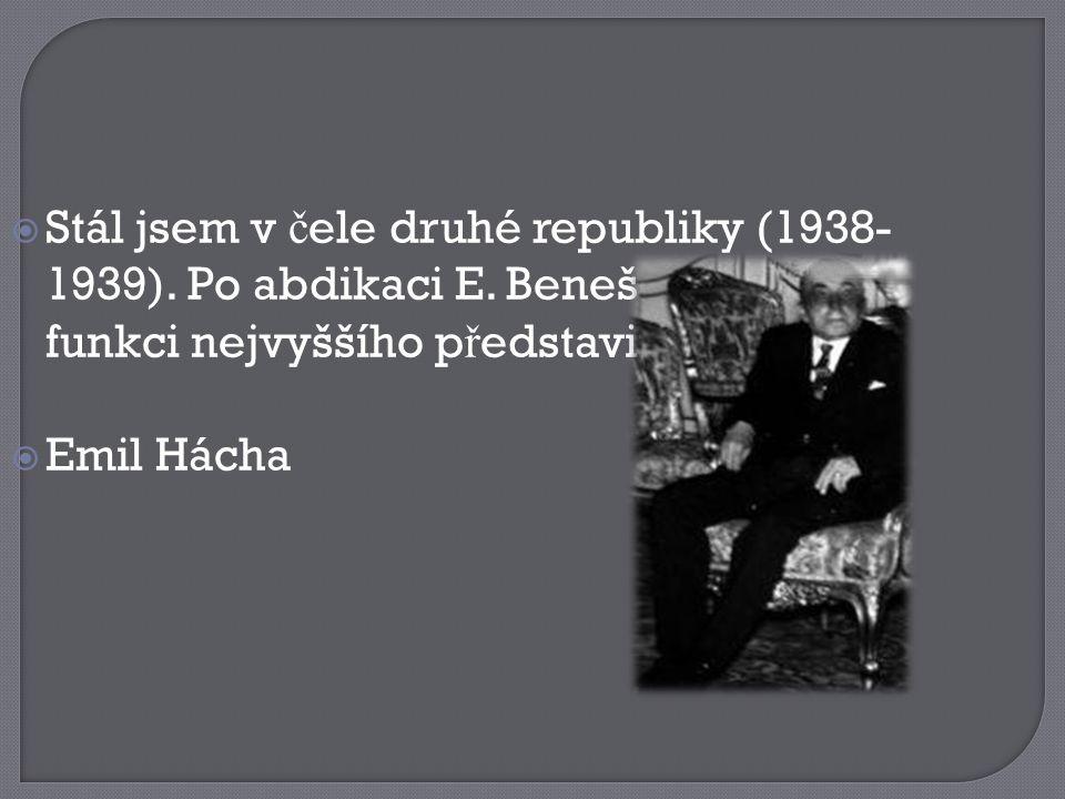  Stál jsem v č ele druhé republiky (1938- 1939). Po abdikaci E. Beneše jsem p ř ijal funkci nejvyššího p ř edstavitele Č SR.  Emil Hácha