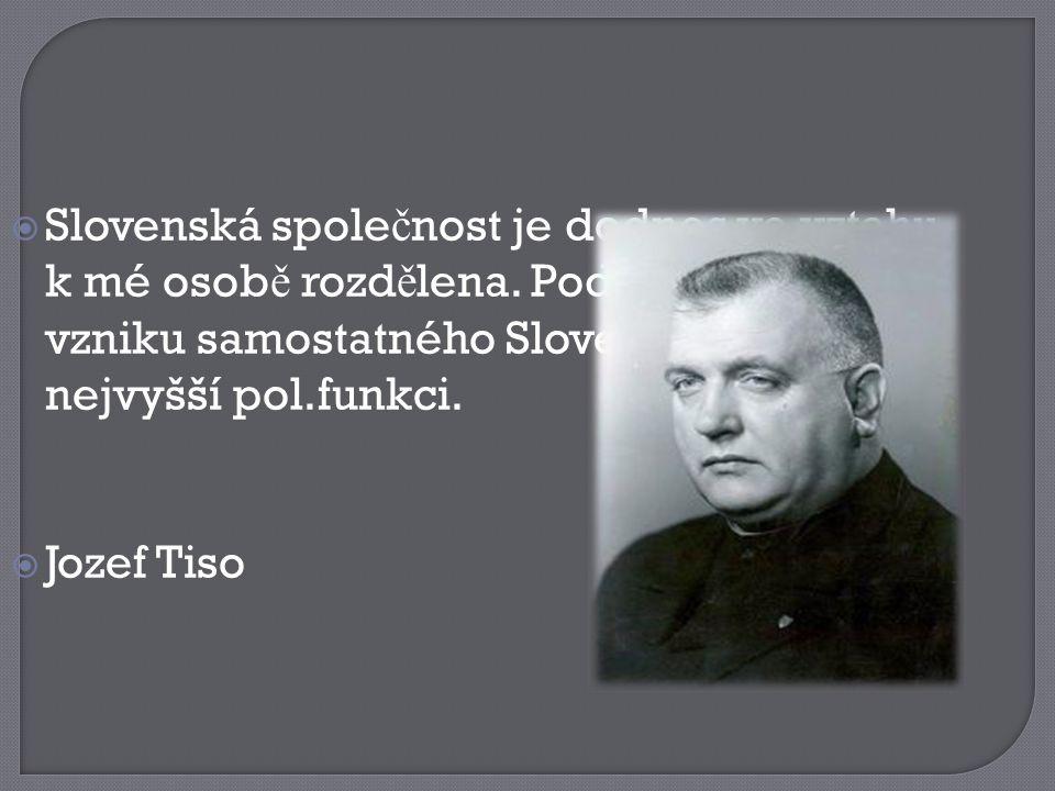  Slovenská spole č nost je dodnes ve vztahu k mé osob ě rozd ě lena. Podílel jsem se na vzniku samostatného Slovenska a zastával nejvyšší pol.funkci.