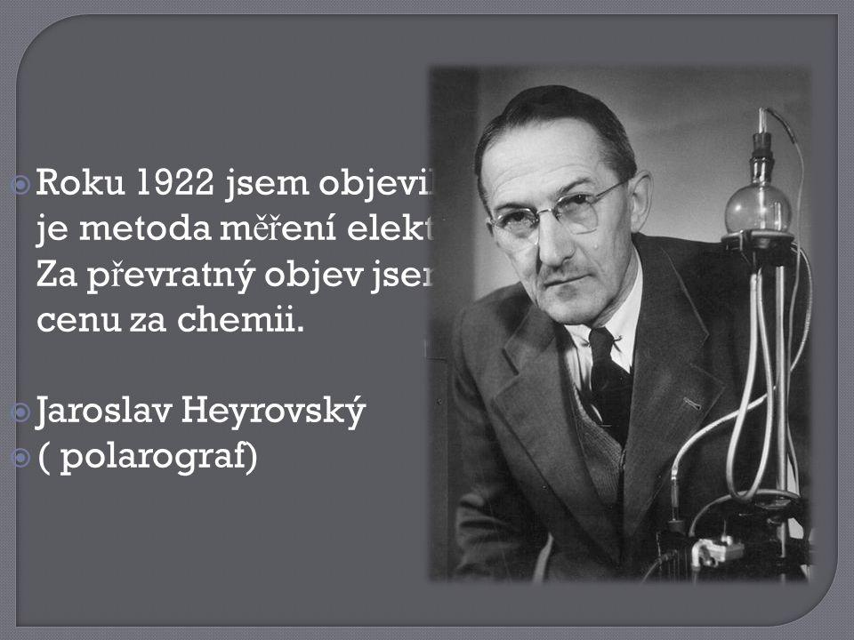 Roku 1922 jsem objevil polarografii, co ž je metoda m ěř ení elektrického proudu. Za p ř evratný objev jsem získal Nobelovu cenu za chemii.  Jarosl