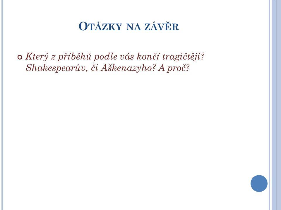 O TÁZKY NA ZÁVĚR Který z příběhů podle vás končí tragičtěji? Shakespearův, či Aškenazyho? A proč?