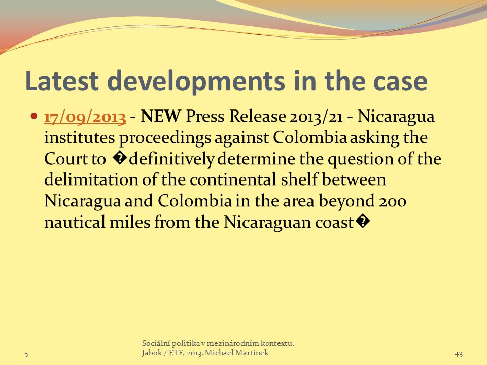 Latest developments in the case 17/09/2013 - NEW Press Release 2013/21 - Nicaragua institutes proceedings against Colombia asking the Court to � definitively determine the question of the delimitation of the continental shelf between Nicaragua and Colombia in the area beyond 200 nautical miles from the Nicaraguan coast � 17/09/2013 5 Sociální politika v mezinárodním kontextu.