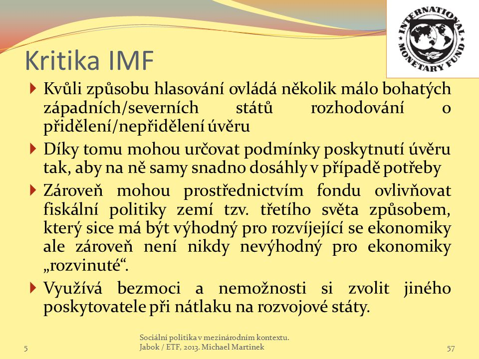Kritika IMF  Kvůli způsobu hlasování ovládá několik málo bohatých západních/severních států rozhodování o přidělení/nepřidělení úvěru  Díky tomu moh