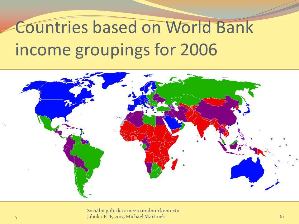 Countries based on World Bank income groupings for 2006 5 Sociální politika v mezinárodním kontextu. Jabok / ETF, 2013. Michael Martinek61