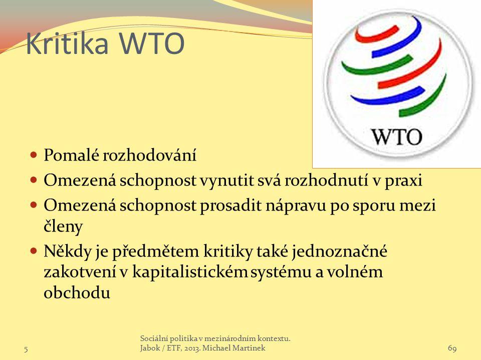 Kritika WTO Pomalé rozhodování Omezená schopnost vynutit svá rozhodnutí v praxi Omezená schopnost prosadit nápravu po sporu mezi členy Někdy je předmě