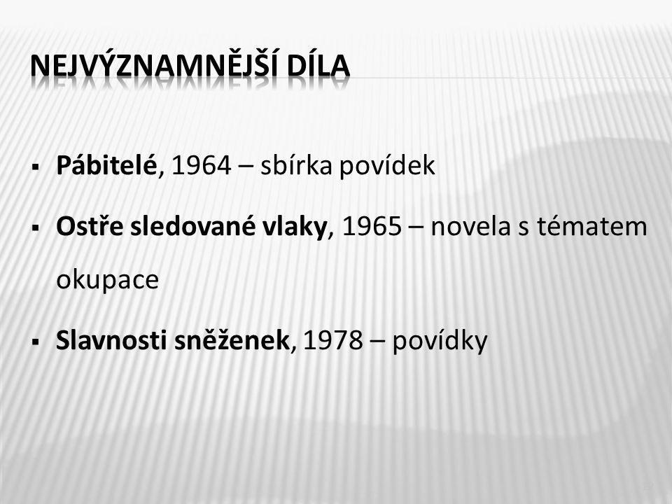  Pábitelé, 1964 – sbírka povídek  Ostře sledované vlaky, 1965 – novela s tématem okupace  Slavnosti sněženek, 1978 – povídky 12