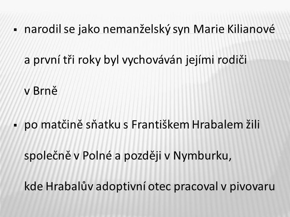  narodil se jako nemanželský syn Marie Kilianové a první tři roky byl vychováván jejími rodiči v Brně  po matčině sňatku s Františkem Hrabalem žili společně v Polné a později v Nymburku, kde Hrabalův adoptivní otec pracoval v pivovaru 5