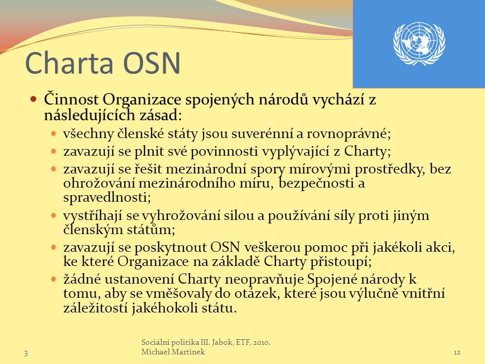 Charta OSN Činnost Organizace spojených národů vychází z následujících zásad: všechny členské státy jsou suverénní a rovnoprávné; zavazují se plnit své povinnosti vyplývající z Charty; zavazují se řešit mezinárodní spory mírovými prostředky, bez ohrožování mezinárodního míru, bezpečnosti a spravedlnosti; vystříhají se vyhrožování silou a používání síly proti jiným členským státům; zavazují se poskytnout OSN veškerou pomoc při jakékoli akci, ke které Organizace na základě Charty přistoupí; žádné ustanovení Charty neopravňuje Spojené národy k tomu, aby se vměšovaly do otázek, které jsou výlučně vnitřní záležitostí jakéhokoli státu.