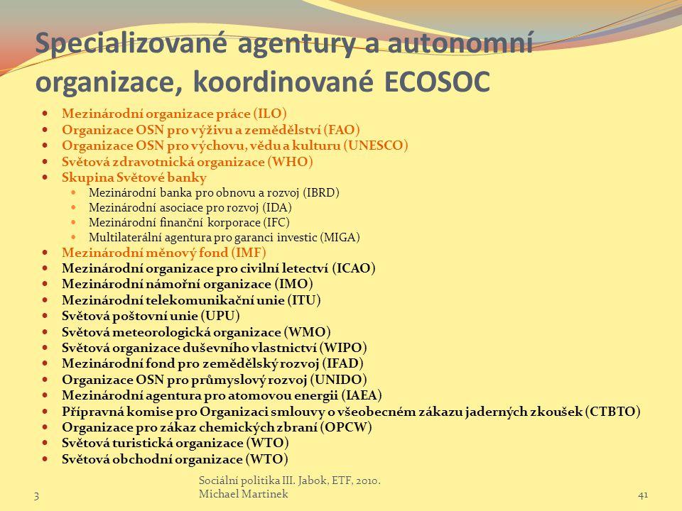 Specializované agentury a autonomní organizace, koordinované ECOSOC Mezinárodní organizace práce (ILO) Organizace OSN pro výživu a zemědělství (FAO) Organizace OSN pro výchovu, vědu a kulturu (UNESCO) Světová zdravotnická organizace (WHO) Skupina Světové banky Mezinárodní banka pro obnovu a rozvoj (IBRD) Mezinárodní asociace pro rozvoj (IDA) Mezinárodní finanční korporace (IFC) Multilaterální agentura pro garanci investic (MIGA) Mezinárodní měnový fond (IMF) Mezinárodní organizace pro civilní letectví (ICAO) Mezinárodní námořní organizace (IMO) Mezinárodní telekomunikační unie (ITU) Světová poštovní unie (UPU) Světová meteorologická organizace (WMO) Světová organizace duševního vlastnictví (WIPO) Mezinárodní fond pro zemědělský rozvoj (IFAD) Organizace OSN pro průmyslový rozvoj (UNIDO) Mezinárodní agentura pro atomovou energii (IAEA) Přípravná komise pro Organizaci smlouvy o všeobecném zákazu jaderných zkoušek (CTBTO) Organizace pro zákaz chemických zbraní (OPCW) Světová turistická organizace (WTO) Světová obchodní organizace (WTO) 3 Sociální politika III.