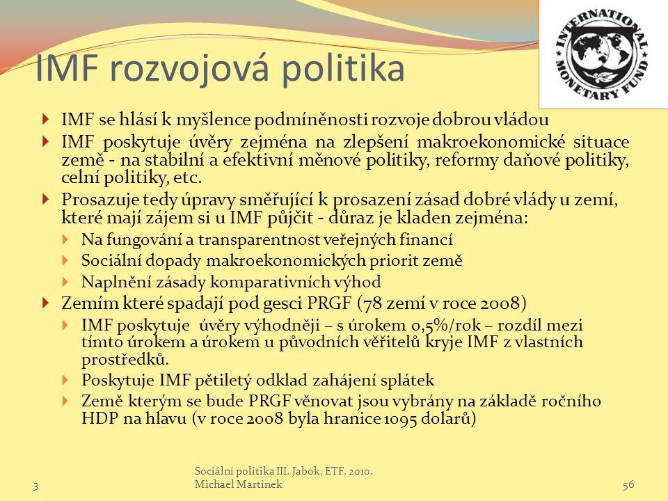 IMF rozvojová politika  IMF se hlásí k myšlence podmíněnosti rozvoje dobrou vládou  IMF poskytuje úvěry zejména na zlepšení makroekonomické situace země - na stabilní a efektivní měnové politiky, reformy daňové politiky, celní politiky, etc.