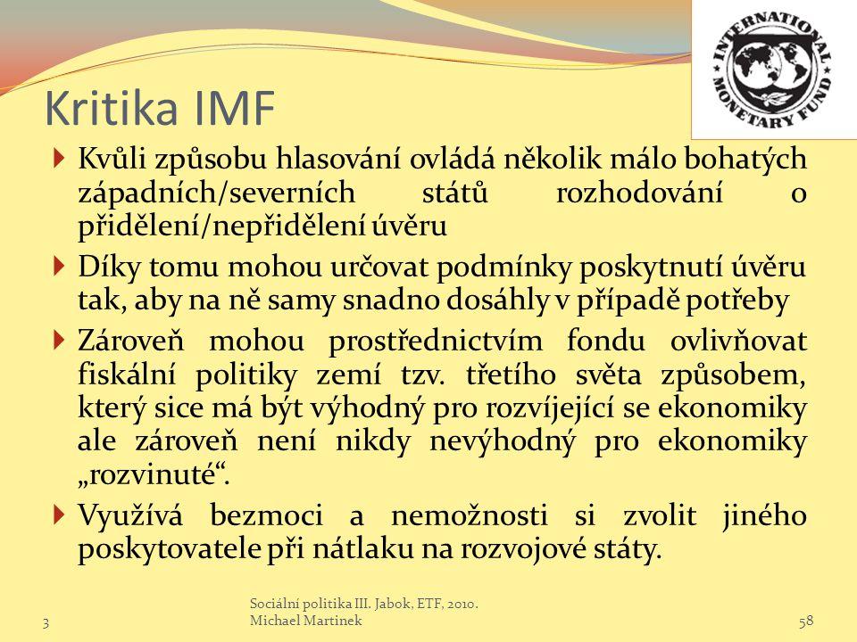 Kritika IMF  Kvůli způsobu hlasování ovládá několik málo bohatých západních/severních států rozhodování o přidělení/nepřidělení úvěru  Díky tomu mohou určovat podmínky poskytnutí úvěru tak, aby na ně samy snadno dosáhly v případě potřeby  Zároveň mohou prostřednictvím fondu ovlivňovat fiskální politiky zemí tzv.