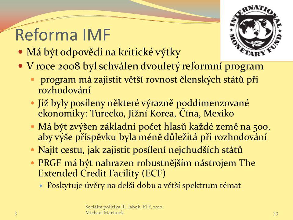 Reforma IMF Má být odpovědí na kritické výtky V roce 2008 byl schválen dvouletý reformní program program má zajistit větší rovnost členských států při rozhodování Již byly posíleny některé výrazně poddimenzované ekonomiky: Turecko, Jižní Korea, Čína, Mexiko Má být zvýšen základní počet hlasů každé země na 500, aby výše příspěvku byla méně důležitá při rozhodování Najít cestu, jak zajistit posílení nejchudších států PRGF má být nahrazen robustnějším nástrojem The Extended Credit Facility (ECF) Poskytuje úvěry na delší dobu a větší spektrum témat 359 Sociální politika III.