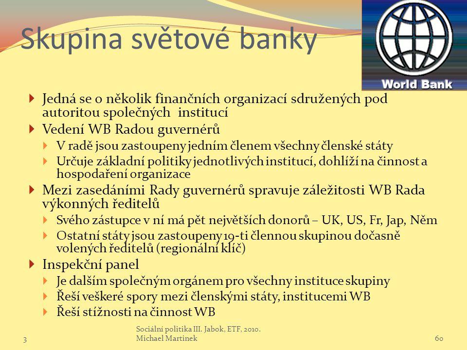 Skupina světové banky  Jedná se o několik finančních organizací sdružených pod autoritou společných institucí  Vedení WB Radou guvernérů  V radě jsou zastoupeny jedním členem všechny členské státy  Určuje základní politiky jednotlivých institucí, dohlíží na činnost a hospodaření organizace  Mezi zasedáními Rady guvernérů spravuje záležitosti WB Rada výkonných ředitelů  Svého zástupce v ní má pět největších donorů – UK, US, Fr, Jap, Něm  Ostatní státy jsou zastoupeny 19-ti člennou skupinou dočasně volených ředitelů (regionální klíč)  Inspekční panel  Je dalším společným orgánem pro všechny instituce skupiny  Řeší veškeré spory mezi členskými státy, institucemi WB  Řeší stížnosti na činnost WB 360 Sociální politika III.