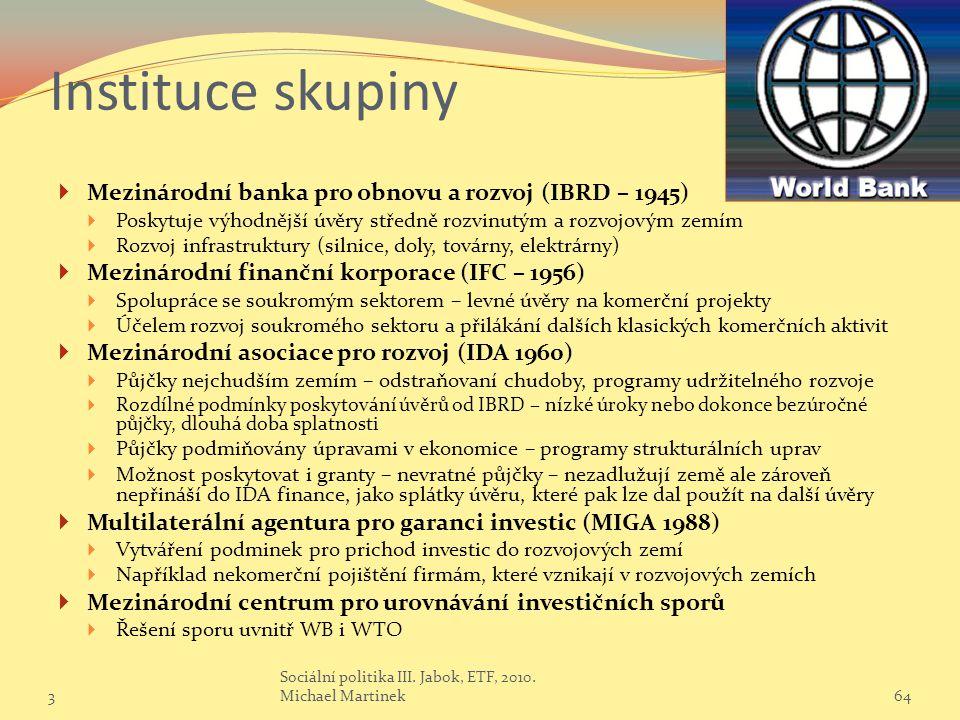 Instituce skupiny  Mezinárodní banka pro obnovu a rozvoj (IBRD – 1945)  Poskytuje výhodnější úvěry středně rozvinutým a rozvojovým zemím  Rozvoj infrastruktury (silnice, doly, továrny, elektrárny)  Mezinárodní finanční korporace (IFC – 1956)  Spolupráce se soukromým sektorem – levné úvěry na komerční projekty  Účelem rozvoj soukromého sektoru a přilákání dalších klasických komerčních aktivit  Mezinárodní asociace pro rozvoj (IDA 1960)  Půjčky nejchudším zemím – odstraňovaní chudoby, programy udržitelného rozvoje  Rozdílné podmínky poskytování úvěrů od IBRD – nízké úroky nebo dokonce bezúročné půjčky, dlouhá doba splatnosti  Půjčky podmiňovány úpravami v ekonomice – programy strukturálních uprav  Možnost poskytovat i granty – nevratné půjčky – nezadlužují země ale zároveň nepřináší do IDA finance, jako splátky úvěru, které pak lze dal použít na další úvěry  Multilaterální agentura pro garanci investic (MIGA 1988)  Vytváření podminek pro prichod investic do rozvojových zemí  Například nekomerční pojištění firmám, které vznikají v rozvojových zemích  Mezinárodní centrum pro urovnávání investičních sporů  Řešení sporu uvnitř WB i WTO 364 Sociální politika III.
