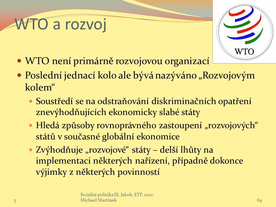 """WTO a rozvoj WTO není primárně rozvojovou organizací Poslední jednací kolo ale bývá nazýváno """"Rozvojovým kolem Soustředí se na odstraňování diskriminačních opatření znevýhodňujících ekonomicky slabé státy Hledá způsoby rovnoprávného zastoupení """"rozvojových států v současné globální ekonomice Zvýhodňuje """"rozvojové státy – delší lhůty na implementaci některých nařízení, případně dokonce výjimky z některých povinností 369 Sociální politika III."""