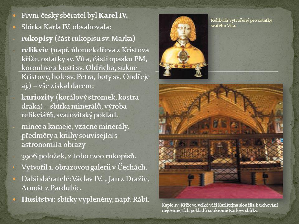 První český sběratel byl Karel IV. Sbírka Karla IV. obsahovala: - rukopisy (část rukopisu sv. Marka) - relikvie (např. úlomek dřeva z Kristova kříže,
