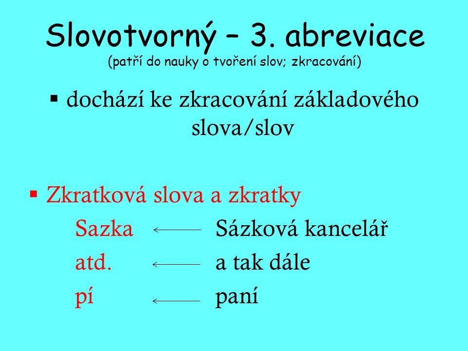 Slovotvorný – 3. abreviace (patří do nauky o tvoření slov; zkracování)  dochází ke zkracování základového slova/slov  Zkratková slova a zkratky Sazk