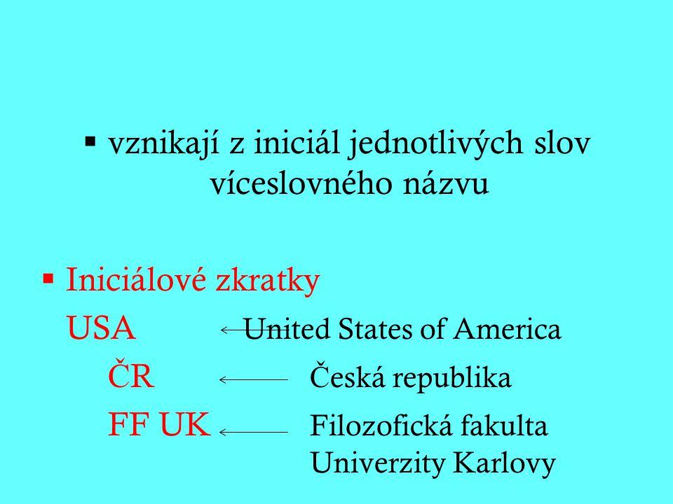  vznikají z iniciál jednotlivých slov víceslovného názvu  Iniciálové zkratky USA United States of America Č R Č eská republika FF UK Filozofická fakulta Univerzity Karlovy