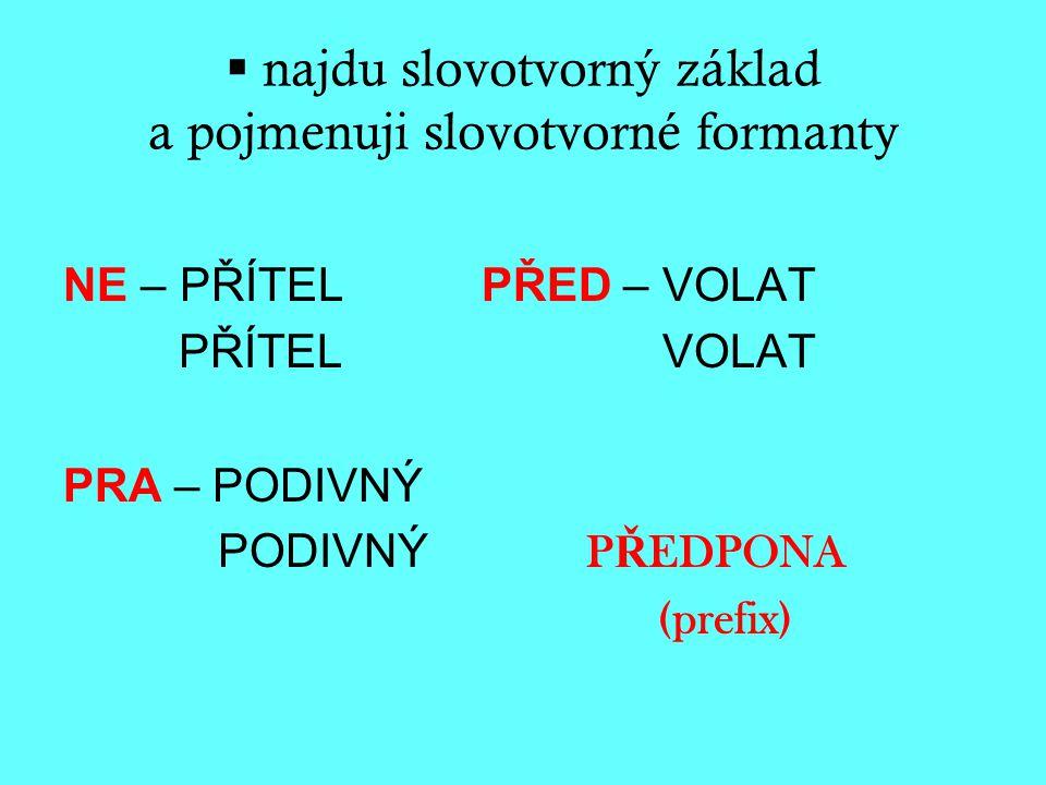  najdu slovotvorný základ a pojmenuji slovotvorné formanty NE – PŘÍTELPŘED – VOLAT PŘÍTEL VOLAT PRA – PODIVNÝ PODIVNÝ P Ř EDPONA (prefix)