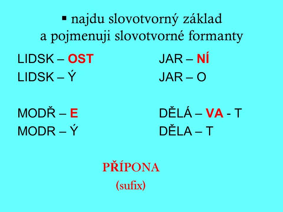  najdu slovotvorný základ a pojmenuji slovotvorné formanty LIDSK – OSTJAR – NÍ LIDSK – Ý JAR – O MODŘ – E DĚLÁ – VA - T MODR – Ý DĚLA – T P Ř ÍPONA (