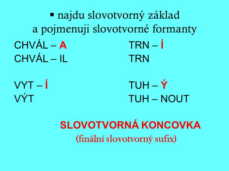  najdu slovotvorný základ a pojmenuji slovotvorné formanty CHVÁL – ATRN – Í CHVÁL – IL TRN VYT – ÍTUH – Ý VÝT TUH – NOUT SLOVOTVORNÁ KONCOVKA (finální slovotvorný sufix)