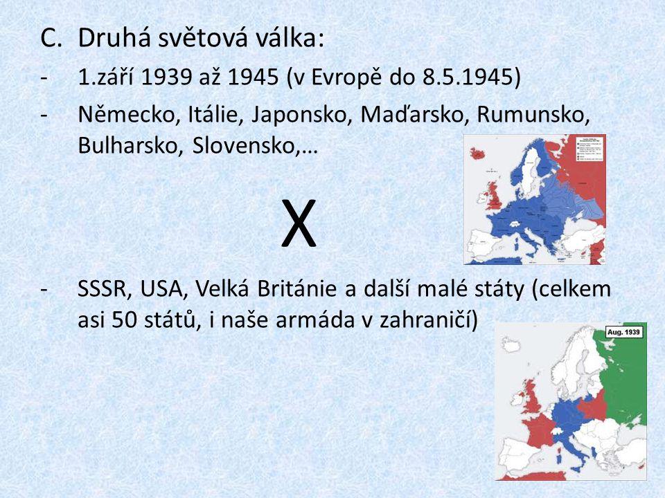 C.Druhá světová válka: -1.září 1939 až 1945 (v Evropě do 8.5.1945) -Německo, Itálie, Japonsko, Maďarsko, Rumunsko, Bulharsko, Slovensko,… X -SSSR, USA, Velká Británie a další malé státy (celkem asi 50 států, i naše armáda v zahraničí)