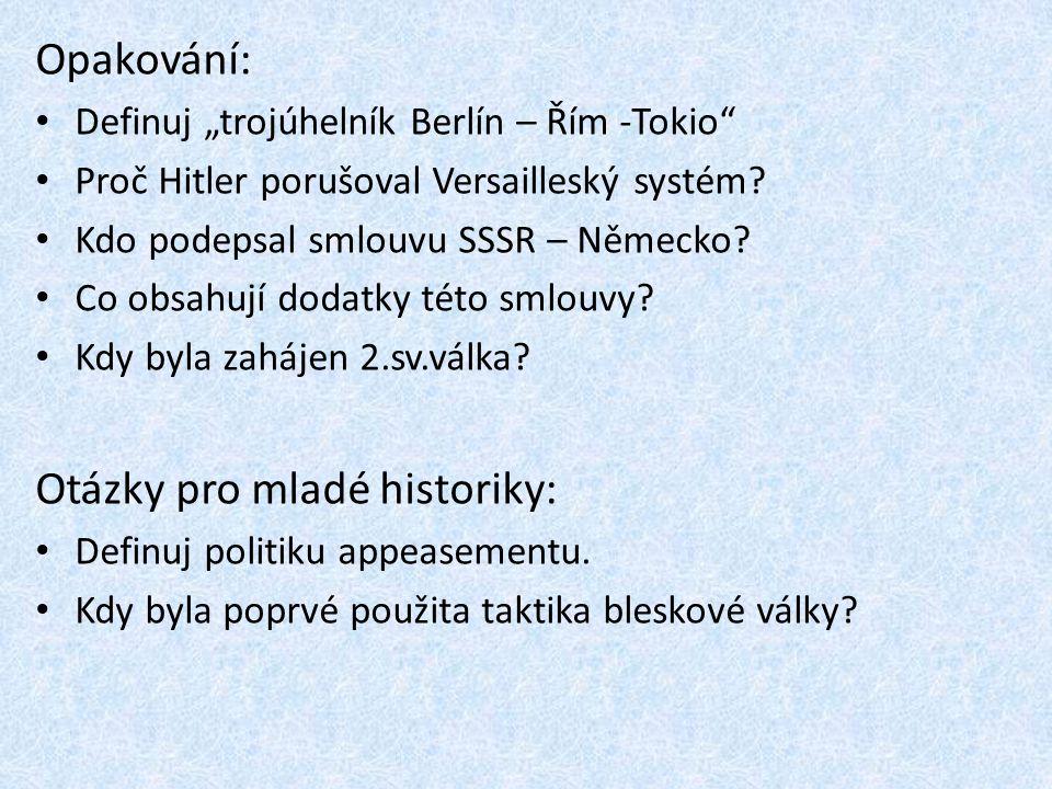 """Opakování: Definuj """"trojúhelník Berlín – Řím -Tokio"""" Proč Hitler porušoval Versailleský systém? Kdo podepsal smlouvu SSSR – Německo? Co obsahují dodat"""