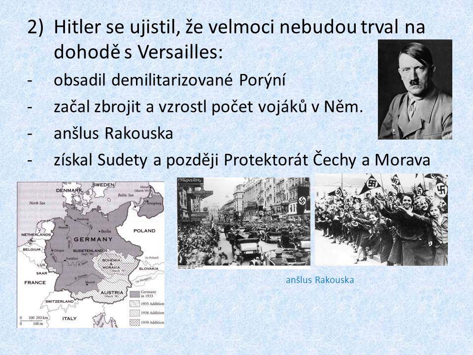 2)Hitler se ujistil, že velmoci nebudou trval na dohodě s Versailles: -obsadil demilitarizované Porýní -začal zbrojit a vzrostl počet vojáků v Něm.