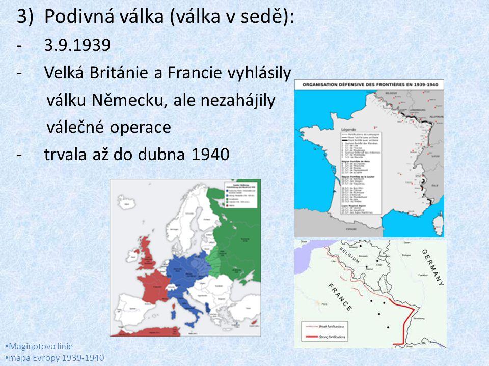 3)Podivná válka (válka v sedě): -3.9.1939 -Velká Británie a Francie vyhlásily válku Německu, ale nezahájily válečné operace -trvala až do dubna 1940 Maginotova linie mapa Evropy 1939-1940