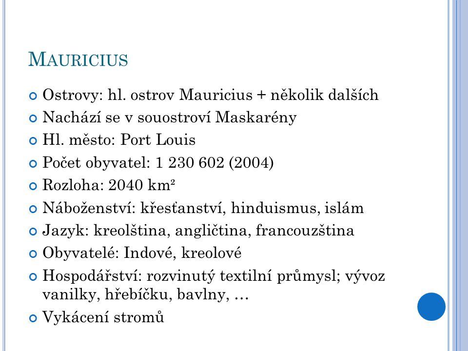 M AURICIUS Ostrovy: hl. ostrov Mauricius + několik dalších Nachází se v souostroví Maskarény Hl. město: Port Louis Počet obyvatel: 1 230 602 (2004) Ro