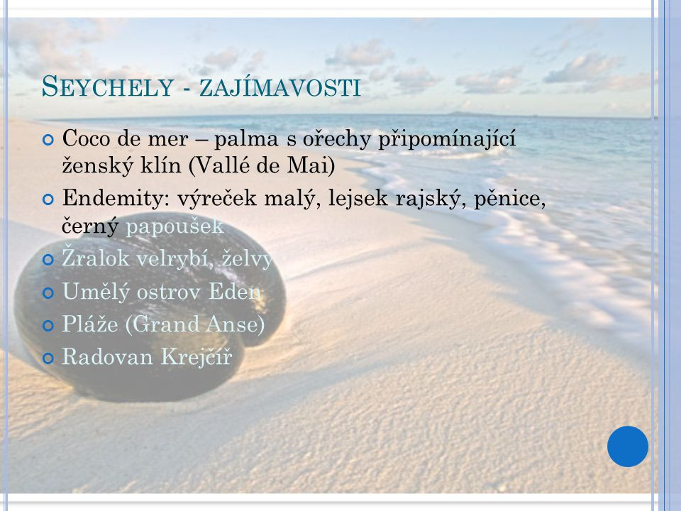 S EYCHELY - ZAJÍMAVOSTI Coco de mer – palma s ořechy připomínající ženský klín (Vallé de Mai) Endemity: výreček malý, lejsek rajský, pěnice, černý pap