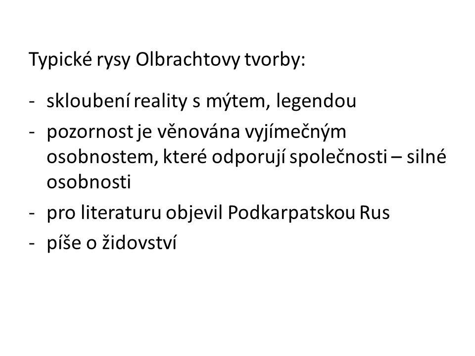 Typické rysy Olbrachtovy tvorby: -skloubení reality s mýtem, legendou -pozornost je věnována vyjímečným osobnostem, které odporují společnosti – silné osobnosti -pro literaturu objevil Podkarpatskou Rus -píše o židovství