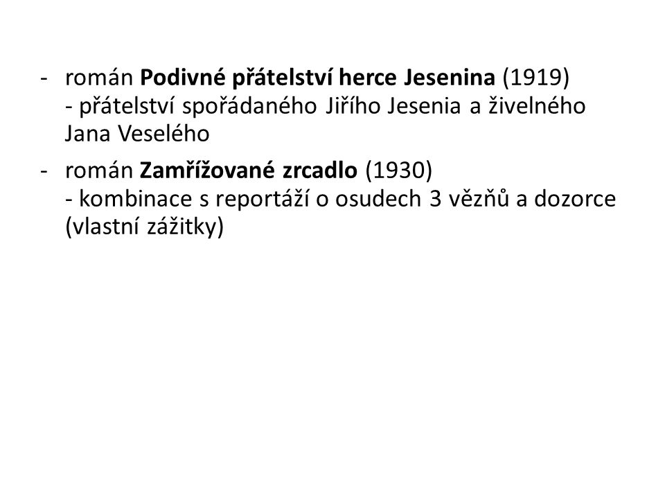 -román Podivné přátelství herce Jesenina (1919) - přátelství spořádaného Jiřího Jesenia a živelného Jana Veselého -román Zamřížované zrcadlo (1930) - kombinace s reportáží o osudech 3 vězňů a dozorce (vlastní zážitky)
