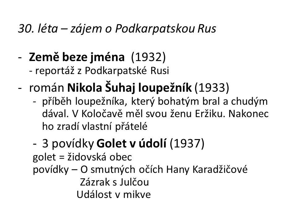 30. léta – zájem o Podkarpatskou Rus -Země beze jména (1932) - reportáž z Podkarpatské Rusi -román Nikola Šuhaj loupežník (1933) -příběh loupežníka, k