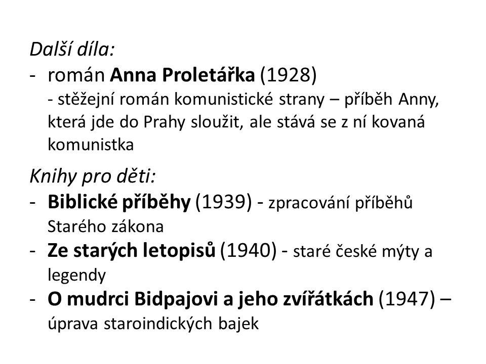 Další díla: -román Anna Proletářka (1928) - stěžejní román komunistické strany – příběh Anny, která jde do Prahy sloužit, ale stává se z ní kovaná komunistka Knihy pro děti: -Biblické příběhy (1939) - zpracování příběhů Starého zákona -Ze starých letopisů (1940) - staré české mýty a legendy -O mudrci Bidpajovi a jeho zvířátkách (1947) – úprava staroindických bajek